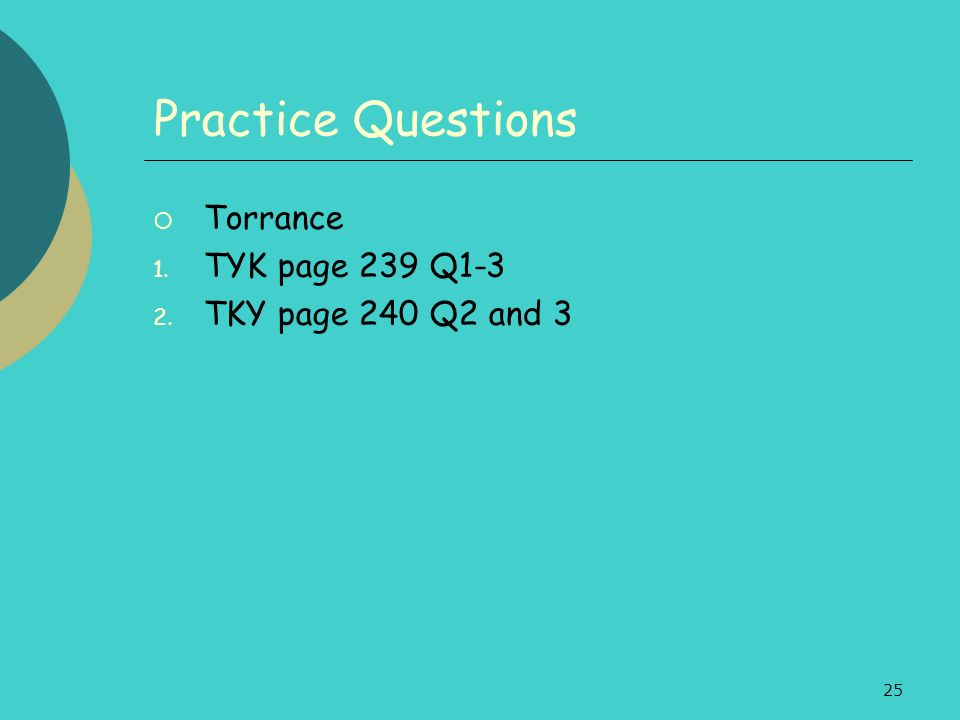 25 Practice Questions Torrance 1. TYK page 239 Q1-3 2. TKY page 240 Q2 and 3
