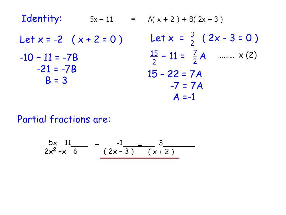 Identity: 5x – 11 = A( x + 2 ) + B( 2x – 3 ) Let x = -2( x + 2 = 0 ) -10 – 11 = -7B -21 = -7B B = 3 ( 2x - 3 = 0 ) Let x = 3232 – 11 = A 7272 15 2 15