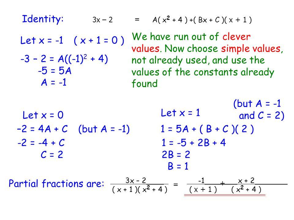 Identity: 3x – 2 = A( x 2 + 4 ) +( Bx + C )( x + 1 ) Let x = -1( x + 1 = 0 ) -3 – 2 = A((-1) 2 + 4) -5 = 5A A = -1 Let x = 0 –2 = 4A + C -2 = -4 + C C
