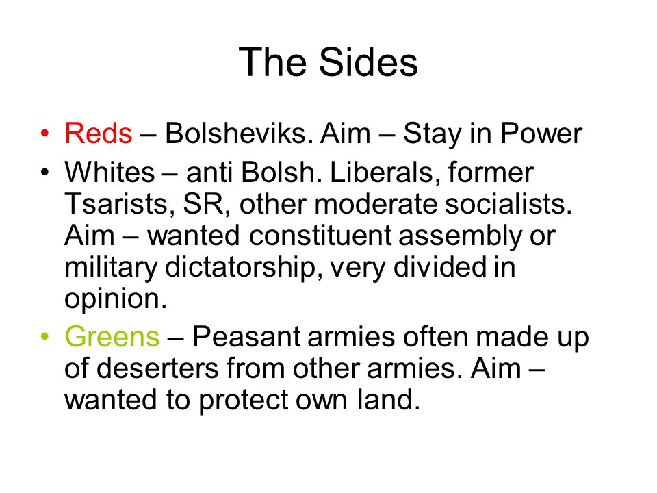 The Sides Reds – Bolsheviks. Aim – Stay in Power Whites – anti Bolsh. Liberals, former Tsarists, SR, other moderate socialists. Aim – wanted constitue