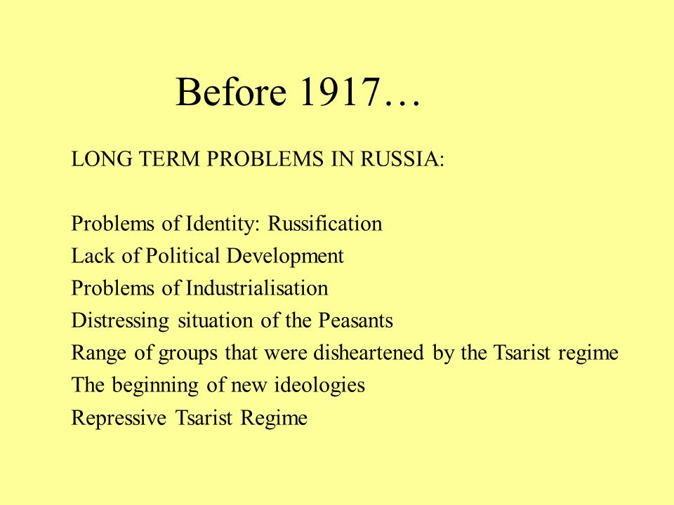 Before 1917… LONG TERM PROBLEMS IN RUSSIA: Problems of Identity: Russification Lack of Political Development Problems of Industrialisation Distressing