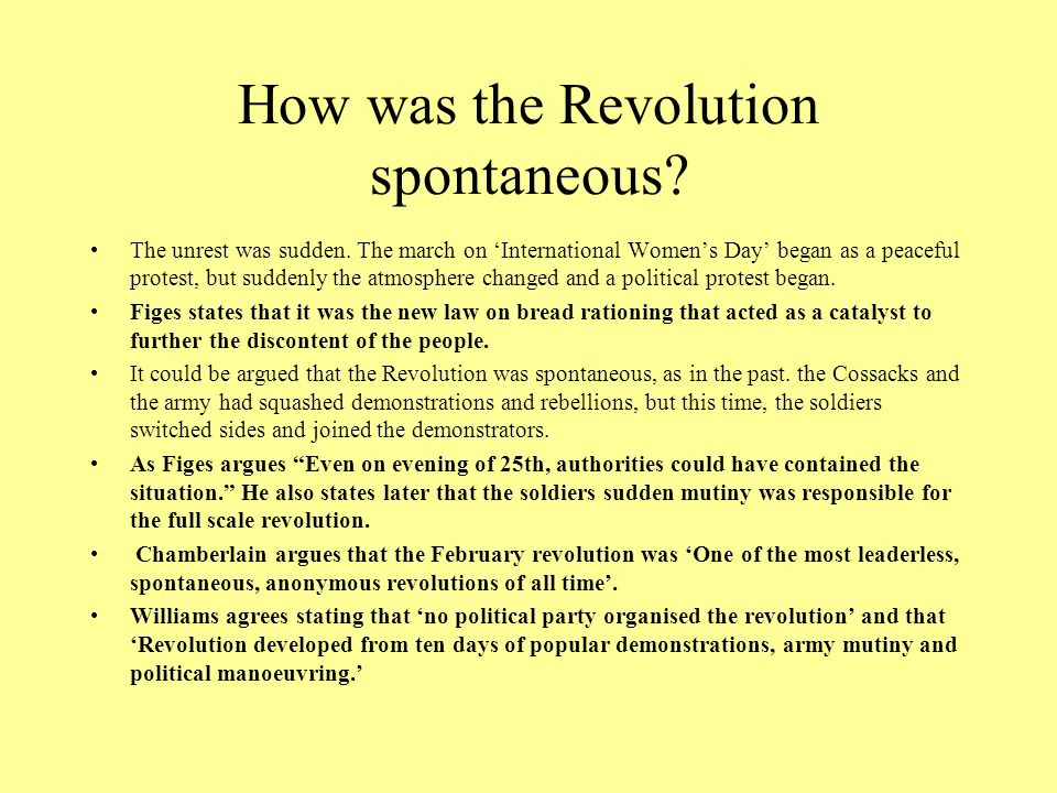 How was the Revolution spontaneous? The unrest was sudden. The march on International Womens Day began as a peaceful protest, but suddenly the atmosph