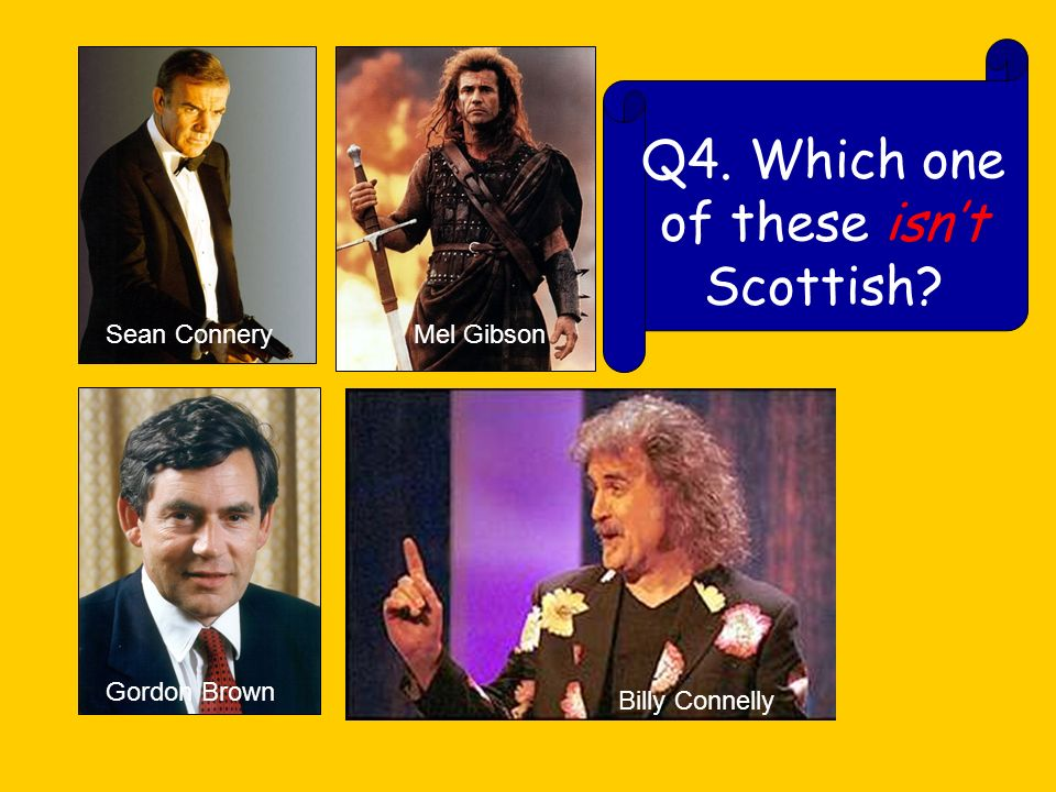 Q4. Which one of these isnt Scottish Sean Connery Mel Gibson Gordon Brown Billy Connelly