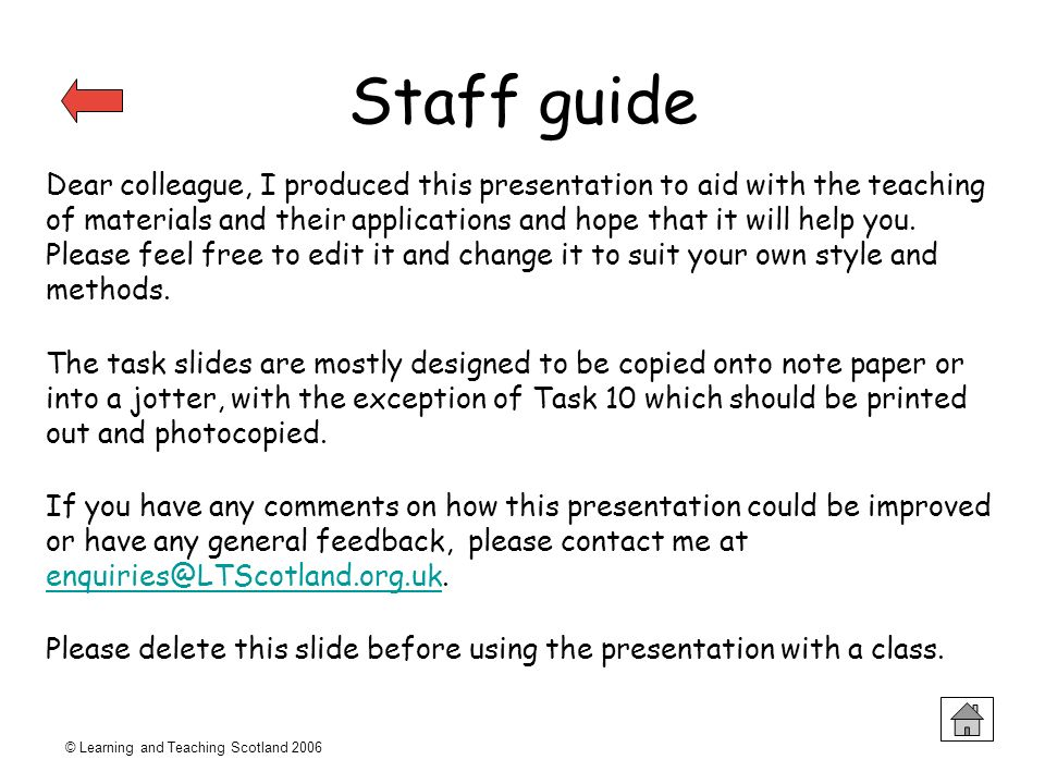 © Learning and Teaching Scotland 2006 Staff guide Dear colleague, I produced this presentation to aid with the teaching of materials and their applica