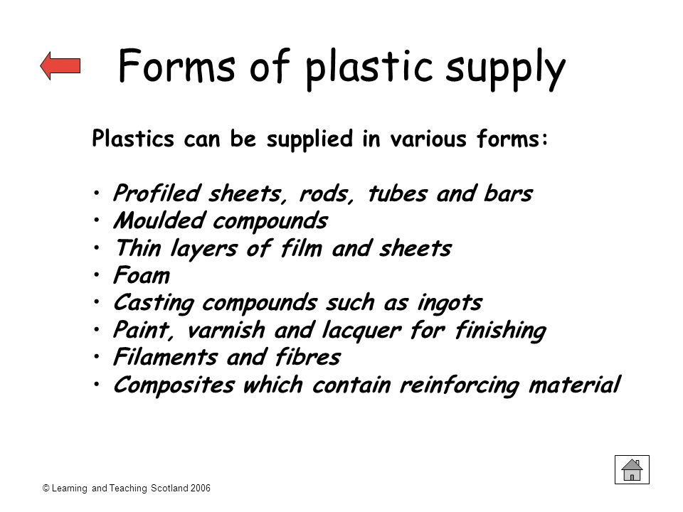 © Learning and Teaching Scotland 2006 Forms of plastic supply Plastics can be supplied in various forms: Profiled sheets, rods, tubes and bars Moulded
