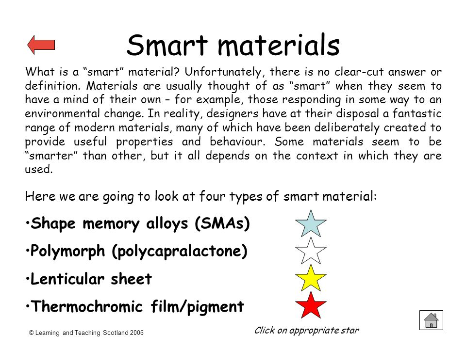 © Learning and Teaching Scotland 2006 Smart materials What is a smart material? Unfortunately, there is no clear-cut answer or definition. Materials a