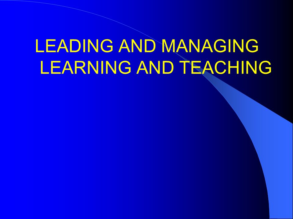 LEADING AND MANAGING LEARNING AND TEACHING