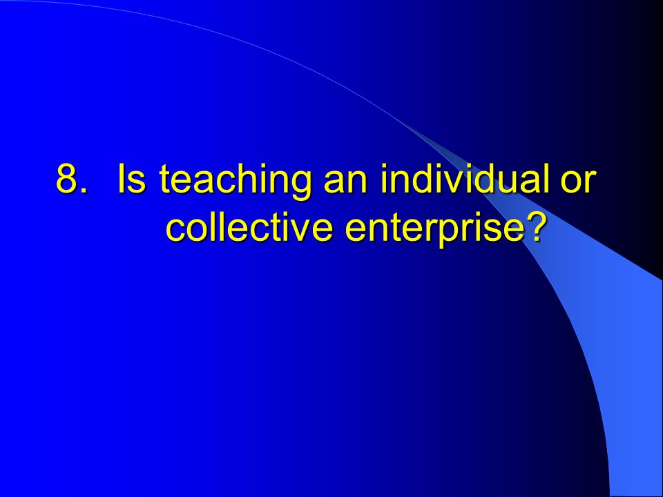 8.Is teaching an individual or collective enterprise