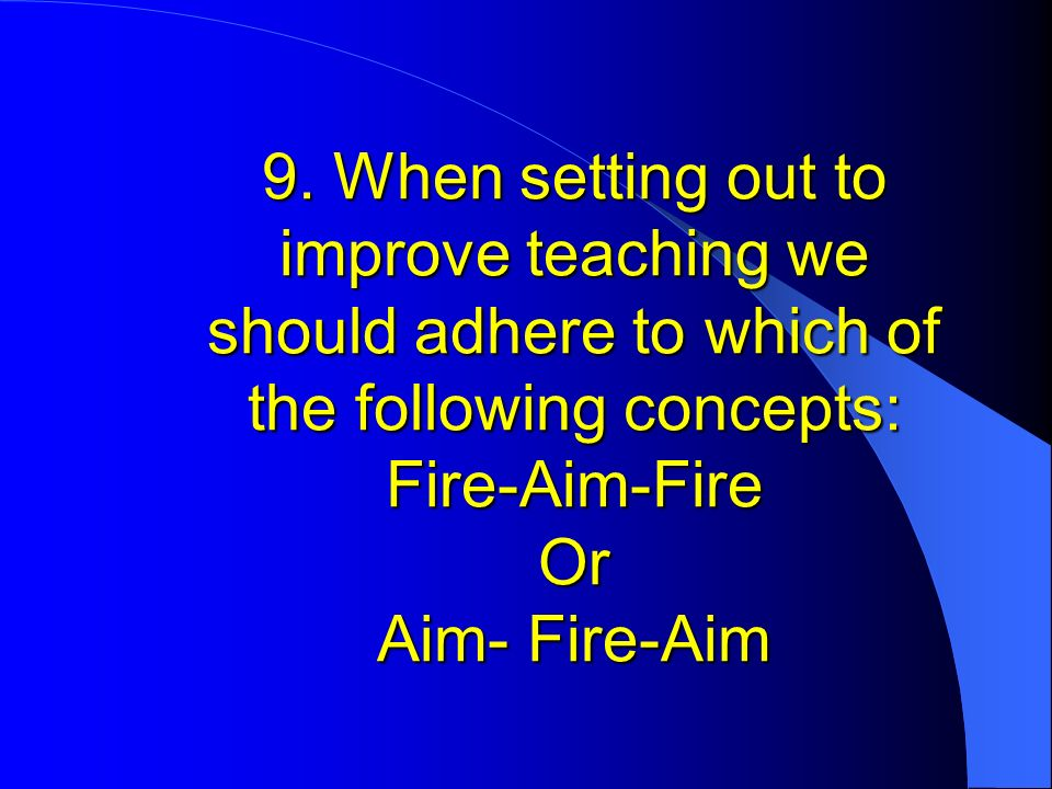 9. When setting out to improve teaching we should adhere to which of the following concepts: Fire-Aim-Fire Or Aim- Fire-Aim