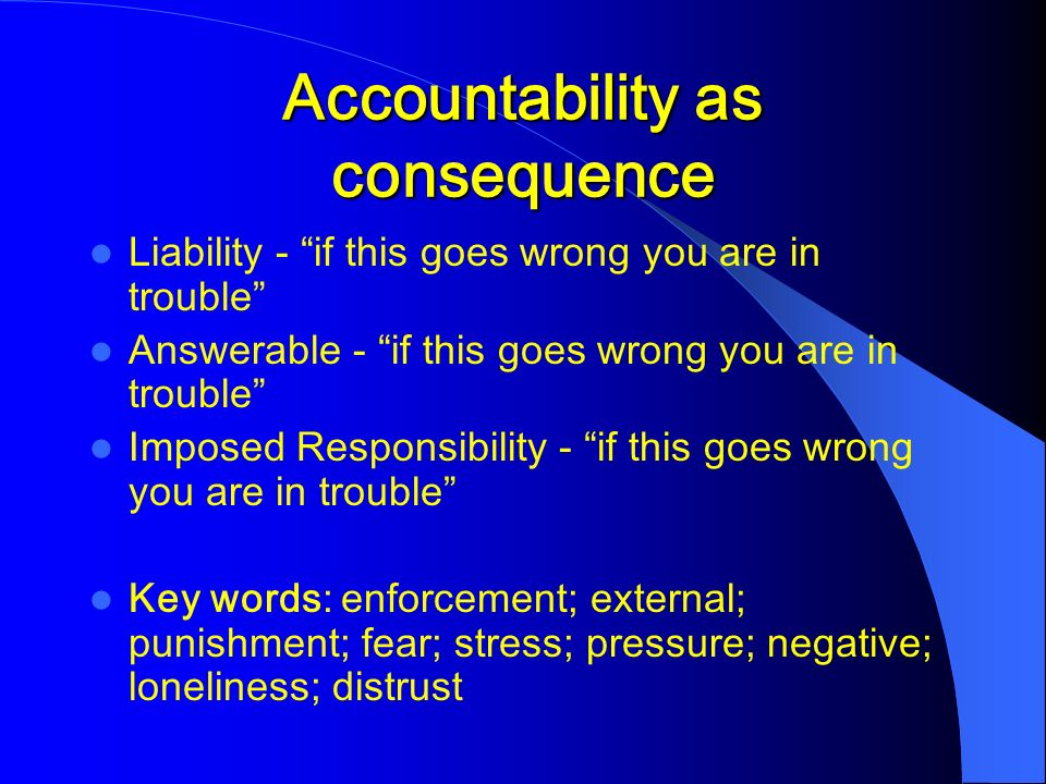 Accountability as consequence Liability - if this goes wrong you are in trouble Answerable - if this goes wrong you are in trouble Imposed Responsibility - if this goes wrong you are in trouble Key words: enforcement; external; punishment; fear; stress; pressure; negative; loneliness; distrust