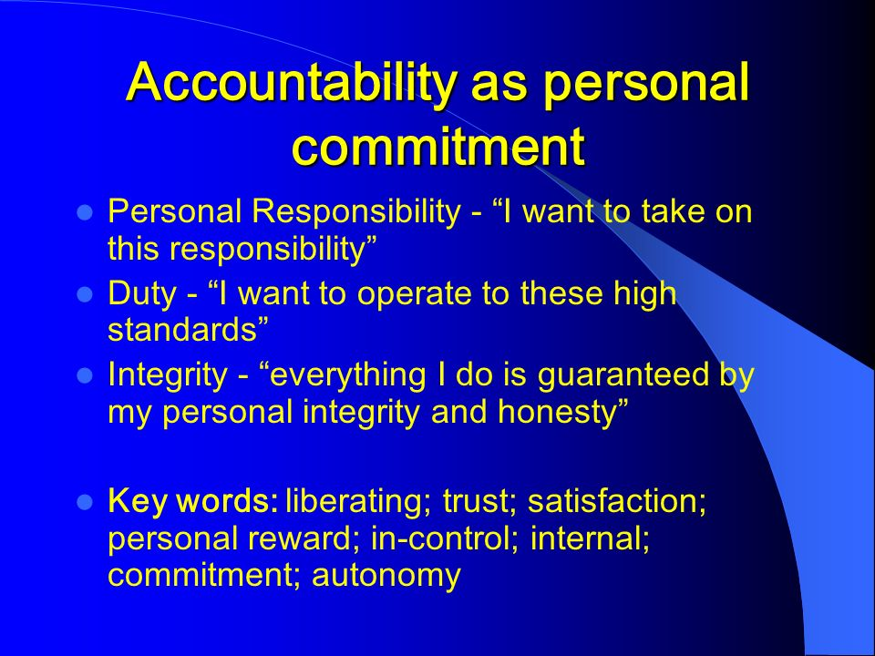 Accountability as personal commitment Personal Responsibility - I want to take on this responsibility Duty - I want to operate to these high standards Integrity - everything I do is guaranteed by my personal integrity and honesty Key words: liberating; trust; satisfaction; personal reward; in-control; internal; commitment; autonomy