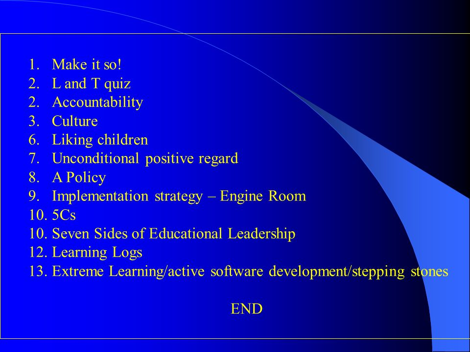 1.Make it so! 2.L and T quiz 2.Accountability 3.Culture 6.Liking children 7.Unconditional positive regard 8.A Policy 9.Implementation strategy – Engin