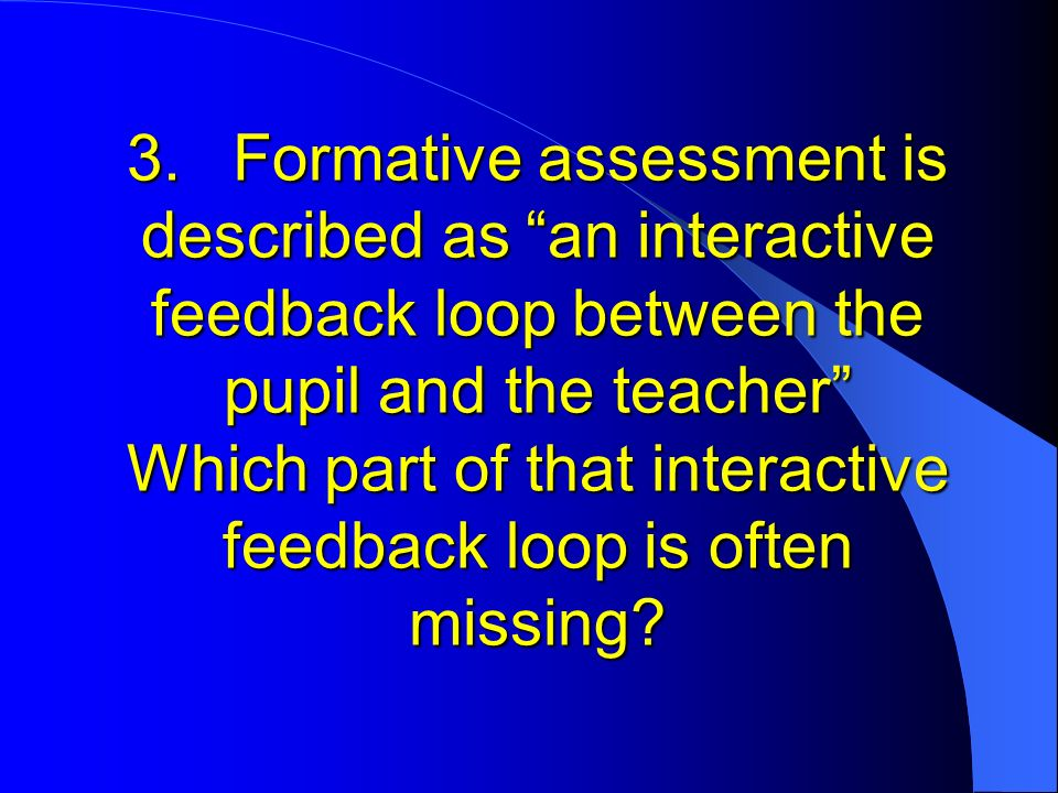 3.Formative assessment is described as an interactive feedback loop between the pupil and the teacher Which part of that interactive feedback loop is often missing