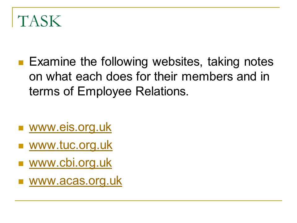TASK Examine the following websites, taking notes on what each does for their members and in terms of Employee Relations. www.eis.org.uk www.tuc.org.u