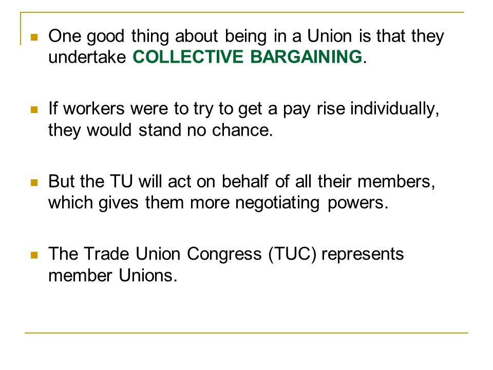 One good thing about being in a Union is that they undertake COLLECTIVE BARGAINING. If workers were to try to get a pay rise individually, they would