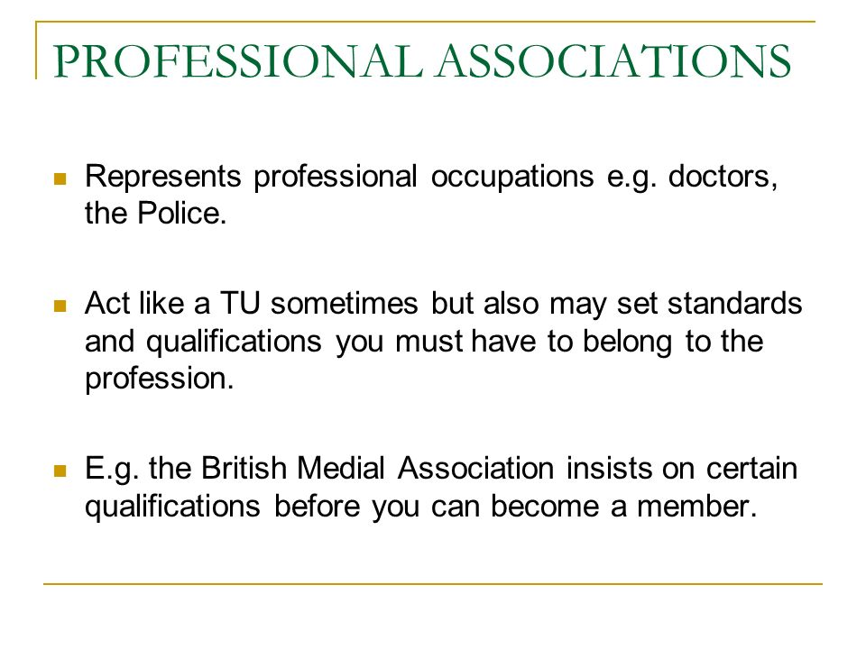 PROFESSIONAL ASSOCIATIONS Represents professional occupations e.g. doctors, the Police. Act like a TU sometimes but also may set standards and qualifi