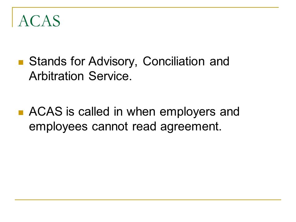ACAS Stands for Advisory, Conciliation and Arbitration Service. ACAS is called in when employers and employees cannot read agreement.