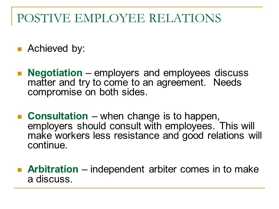 POSTIVE EMPLOYEE RELATIONS Achieved by: Negotiation – employers and employees discuss matter and try to come to an agreement.