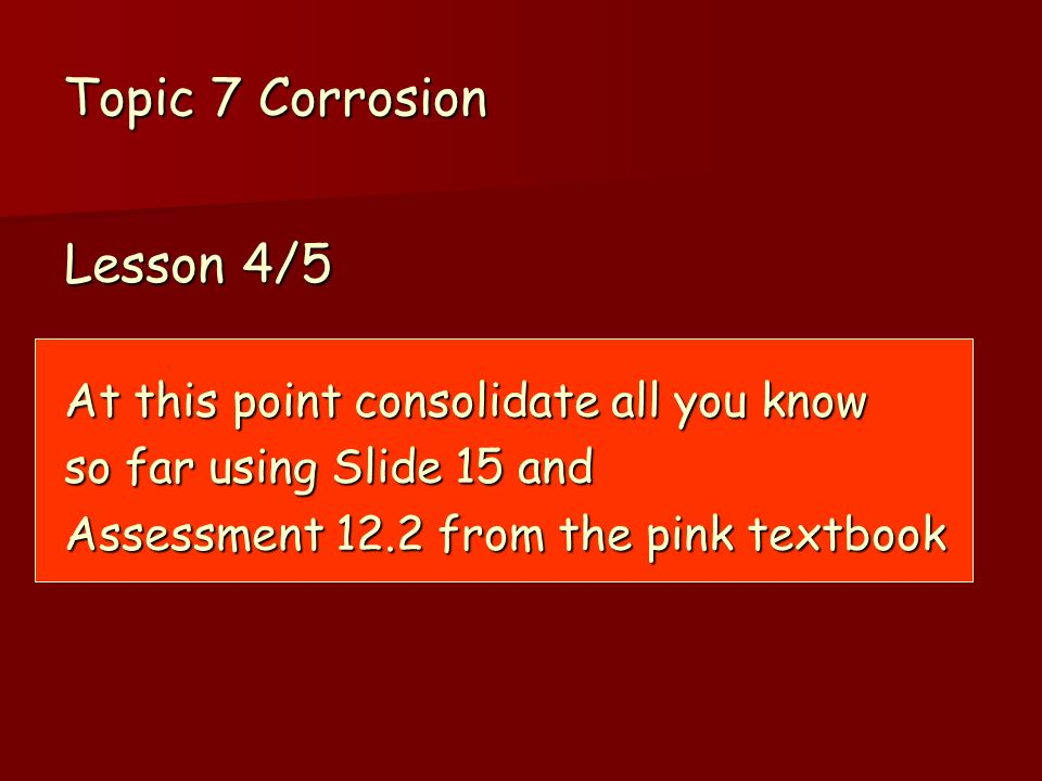 Topic 7 Corrosion Lesson 4/5 At this point consolidate all you know so far using Slide 15 and Assessment 12.2 from the pink textbook
