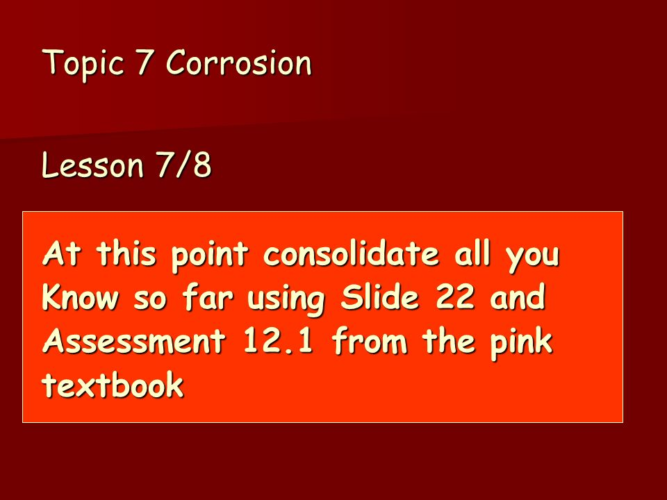 Topic 7 Corrosion Lesson 7/8 At this point consolidate all you Know so far using Slide 22 and Assessment 12.1 from the pink textbook