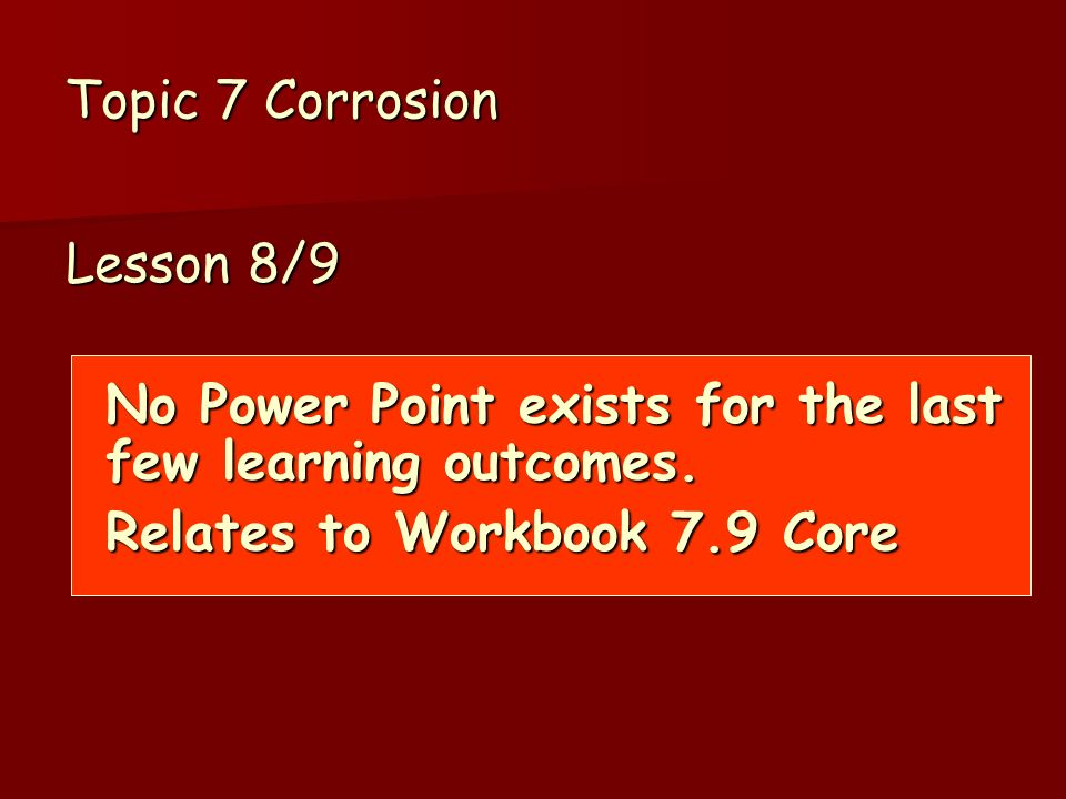 Topic 7 Corrosion Lesson 8/9 No Power Point exists for the last few learning outcomes.
