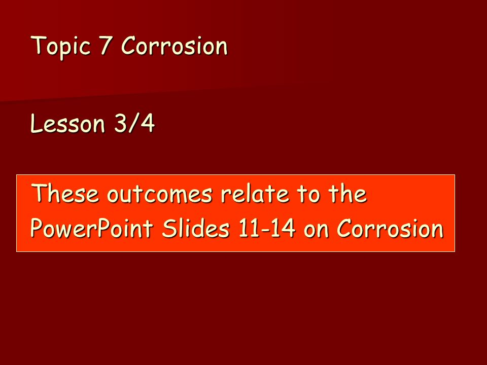 Topic 7 Corrosion Lesson 3/4 These outcomes relate to the PowerPoint Slides 11-14 on Corrosion