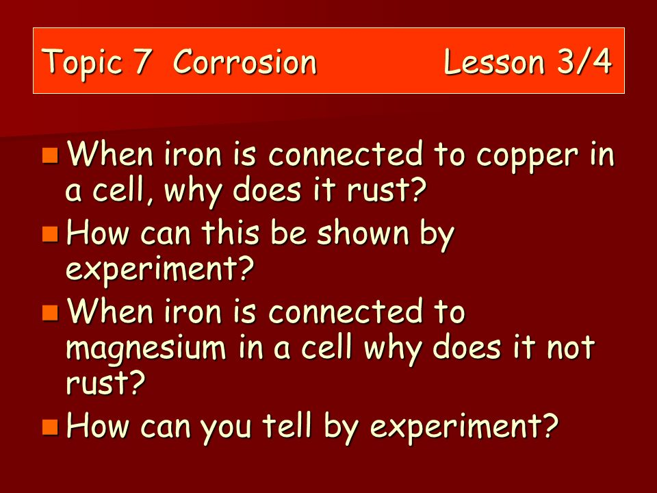 Topic 7 Corrosion Lesson 3/4 When iron is connected to copper in a cell, why does it rust? When iron is connected to copper in a cell, why does it rus