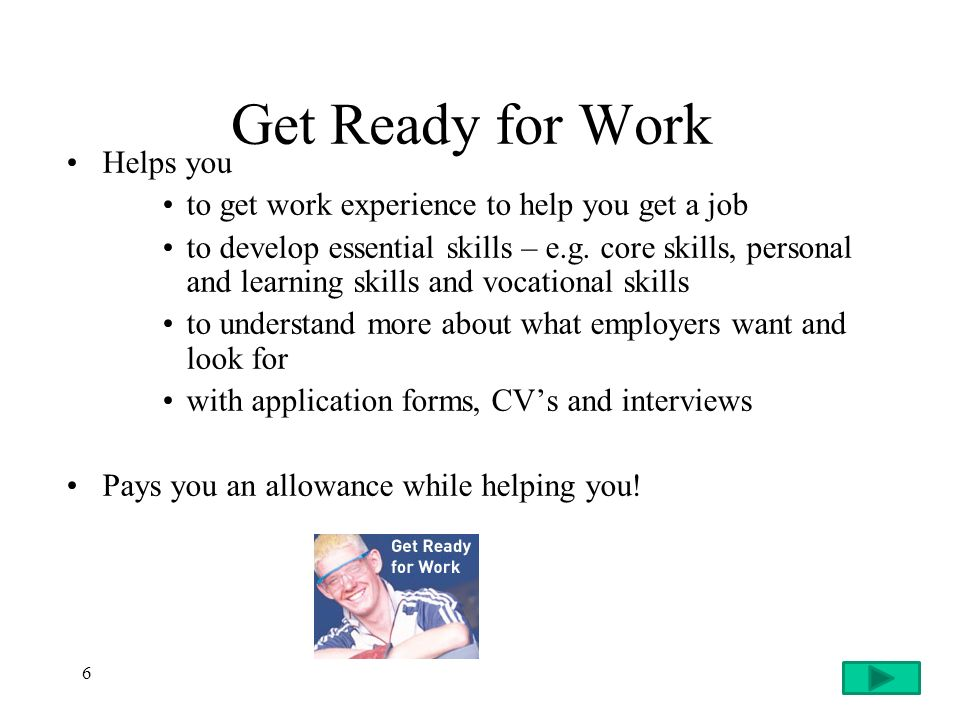 6 Get Ready for Work Helps you to get work experience to help you get a job to develop essential skills – e.g.