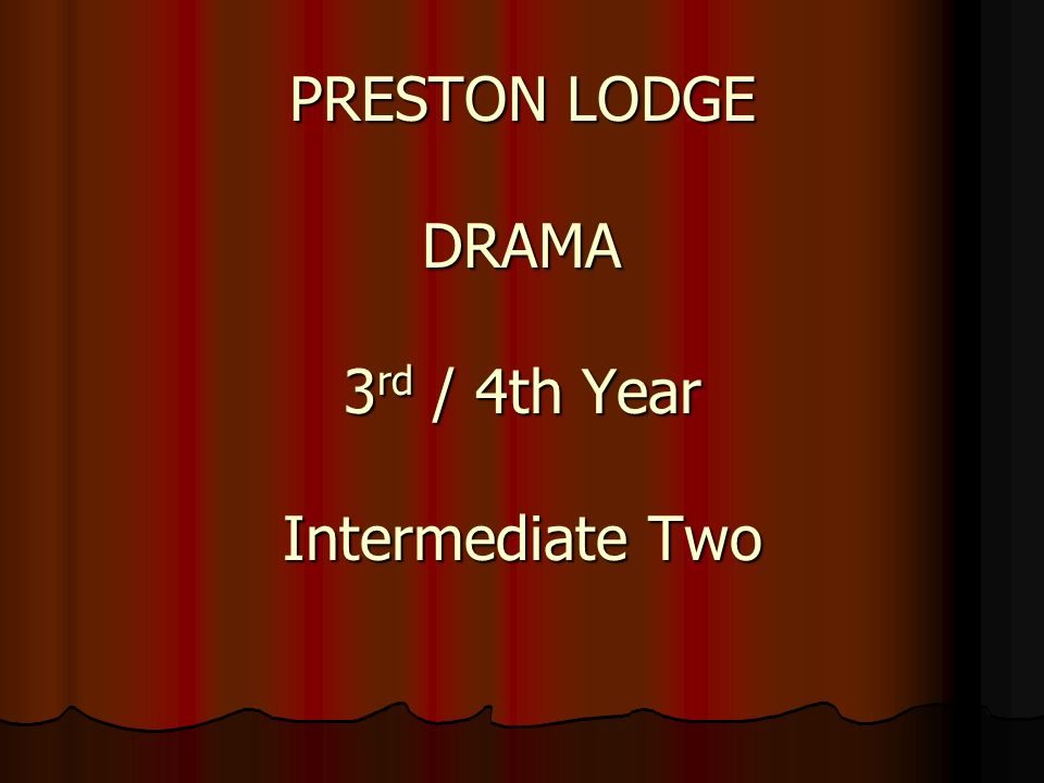 PRESTON LODGE DRAMA 3 rd / 4th Year Intermediate Two