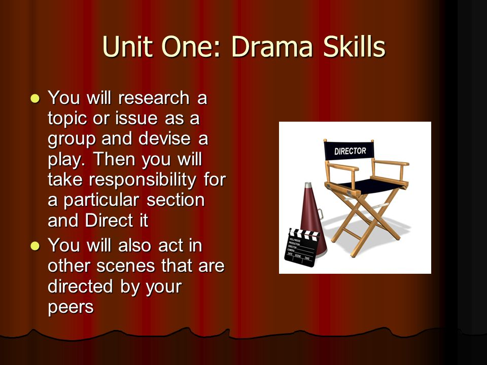 Unit One: Drama Skills You will research a topic or issue as a group and devise a play.