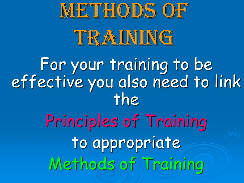 methods of training For your training to be effective you also need to link the Principles of Training to appropriate Methods of Training