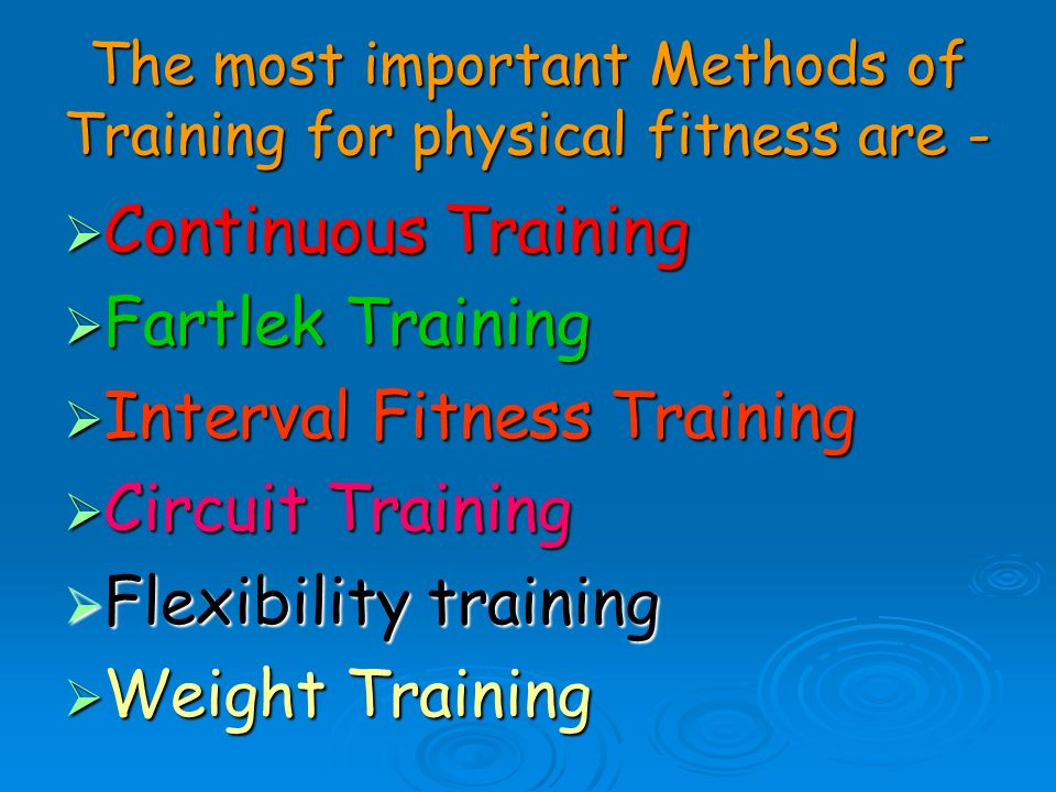 The most important Methods of Training for physical fitness are - Continuous Training Continuous Training Fartlek Training Fartlek Training Interval F