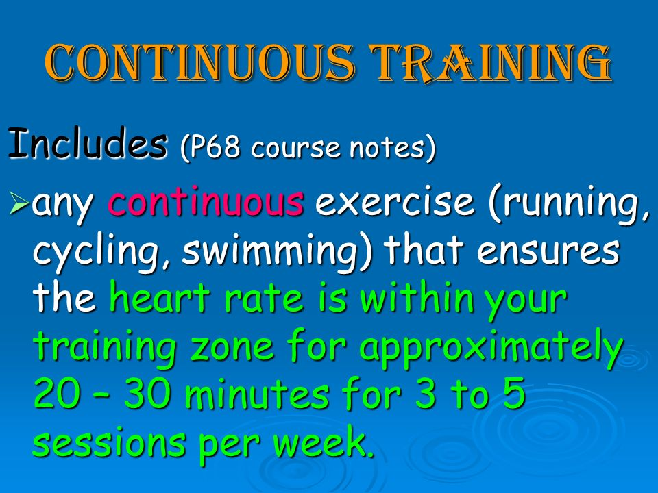 Continuous Training Includes (P68 course notes) any continuous exercise (running, cycling, swimming) that ensures the heart rate is within your traini