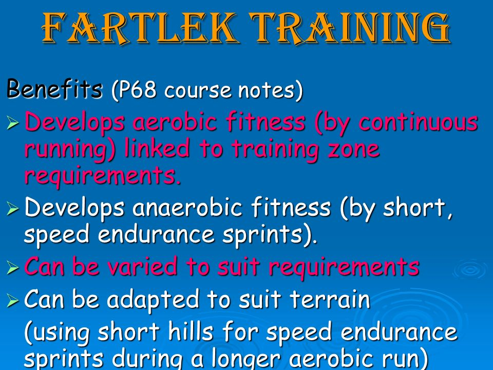Fartlek Training Benefits (P68 course notes) Develops aerobic fitness (by continuous running) linked to training zone requirements. Develops aerobic f