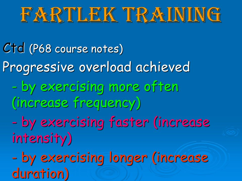Fartlek Training Ctd (P68 course notes) Progressive overload achieved - by exercising more often (increase frequency) - by exercising faster (increase