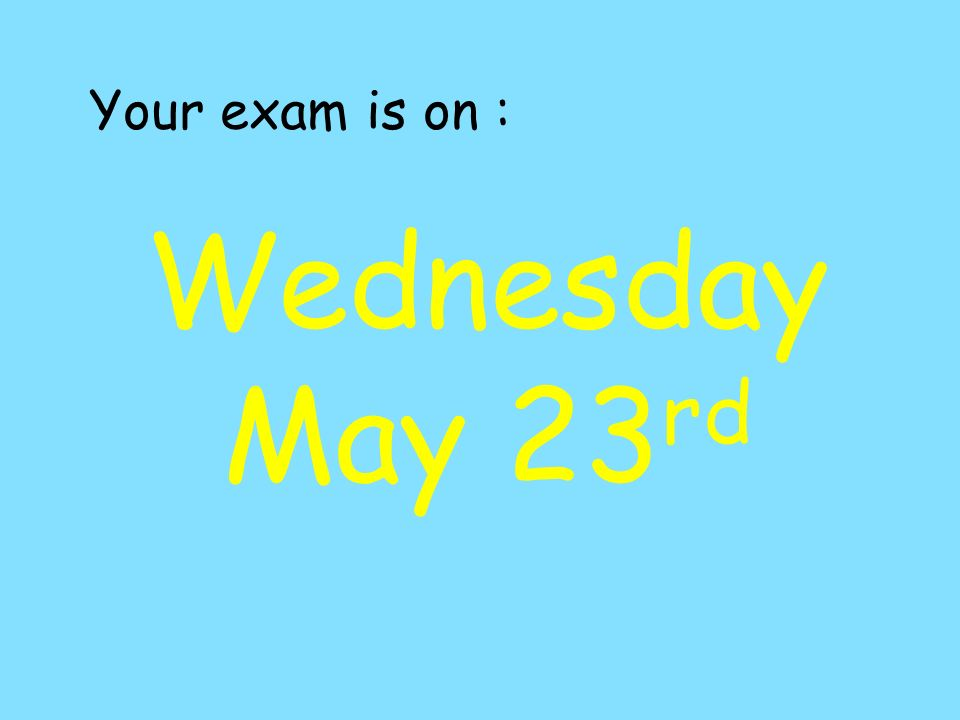 Your exam is on : Wednesday May 23 rd