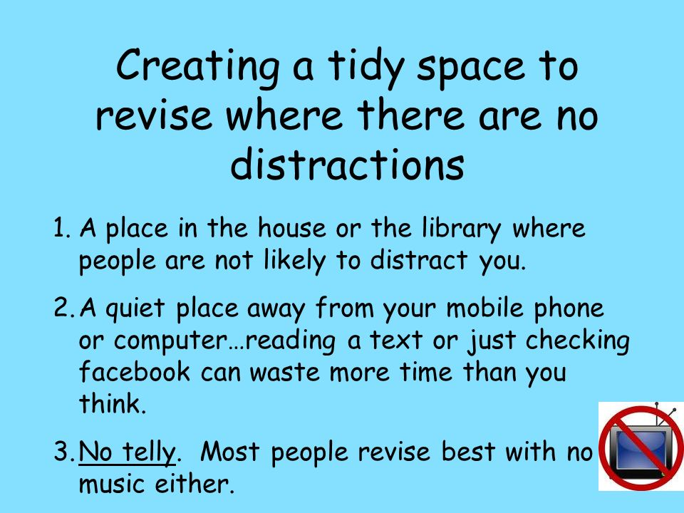Creating a tidy space to revise where there are no distractions 1.A place in the house or the library where people are not likely to distract you.