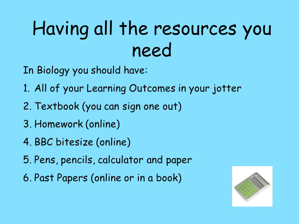 Having all the resources you need In Biology you should have: 1.All of your Learning Outcomes in your jotter 2.Textbook (you can sign one out) 3.Homework (online) 4.BBC bitesize (online) 5.Pens, pencils, calculator and paper 6.Past Papers (online or in a book)