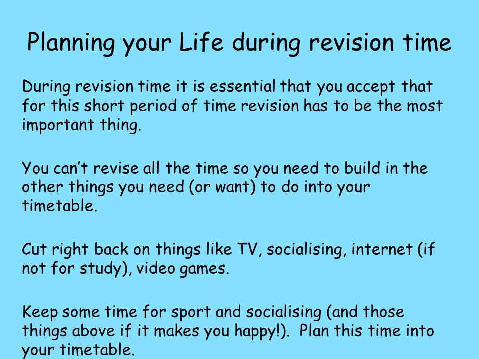 Planning your Life during revision time During revision time it is essential that you accept that for this short period of time revision has to be the most important thing.