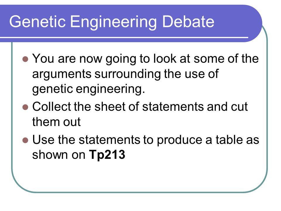 Genetic Engineering Debate You are now going to look at some of the arguments surrounding the use of genetic engineering. Collect the sheet of stateme