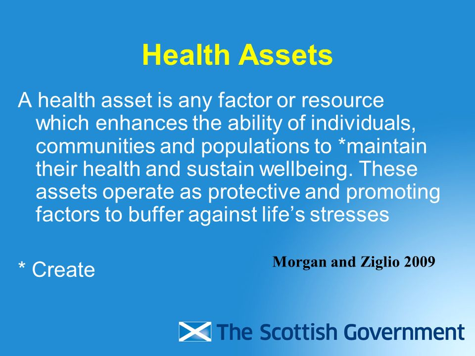 Health Assets A health asset is any factor or resource which enhances the ability of individuals, communities and populations to *maintain their health and sustain wellbeing.