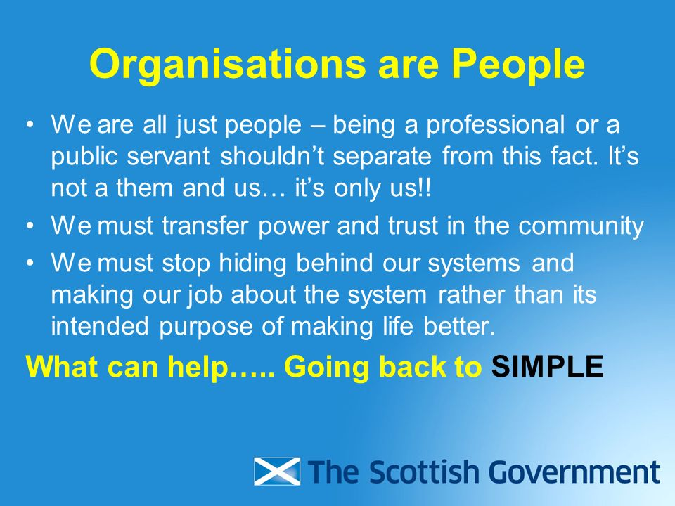 Organisations are People We are all just people – being a professional or a public servant shouldnt separate from this fact.
