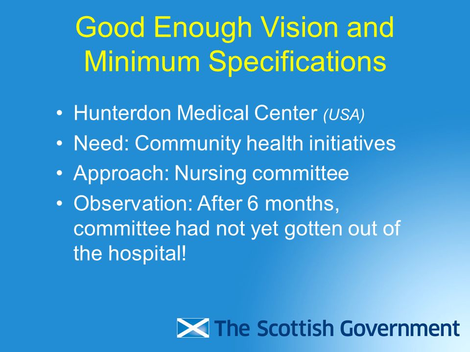 Good Enough Vision and Minimum Specifications Hunterdon Medical Center (USA) Need: Community health initiatives Approach: Nursing committee Observation: After 6 months, committee had not yet gotten out of the hospital!