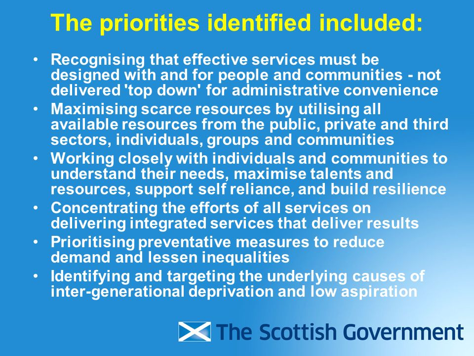 The priorities identified included: Recognising that effective services must be designed with and for people and communities - not delivered top down for administrative convenience Maximising scarce resources by utilising all available resources from the public, private and third sectors, individuals, groups and communities Working closely with individuals and communities to understand their needs, maximise talents and resources, support self reliance, and build resilience Concentrating the efforts of all services on delivering integrated services that deliver results Prioritising preventative measures to reduce demand and lessen inequalities Identifying and targeting the underlying causes of inter-generational deprivation and low aspiration