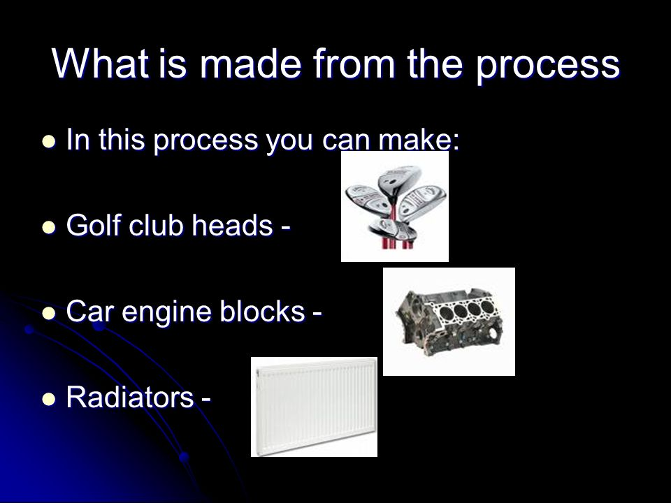 What is made from the process In this process you can make: Golf club heads - Car engine blocks - Radiators -