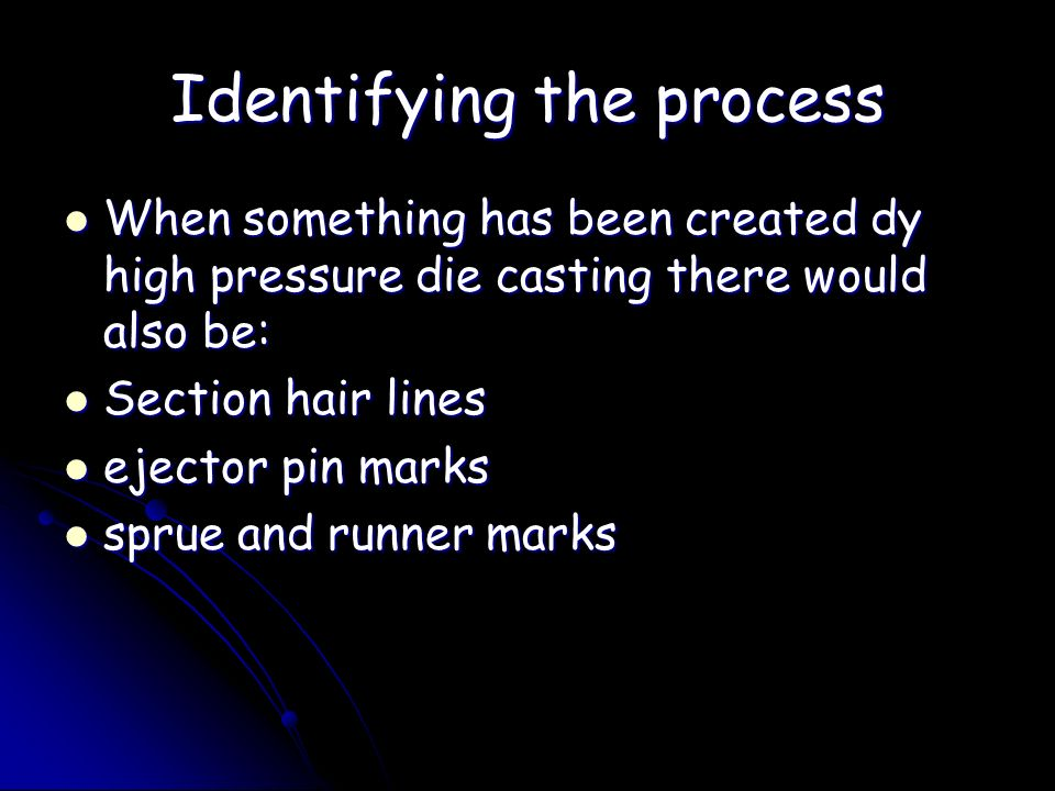 Identifying the process When something has been created dy high pressure die casting there would also be: When something has been created dy high pres