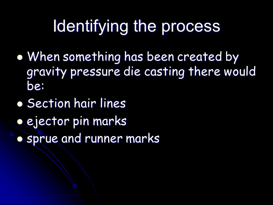 Identifying the process When something has been created by gravity pressure die casting there would be: When something has been created by gravity pre