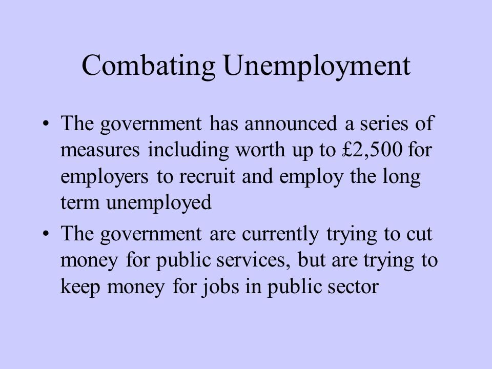 Combating Unemployment The government has announced a series of measures including worth up to £2,500 for employers to recruit and employ the long term unemployed The government are currently trying to cut money for public services, but are trying to keep money for jobs in public sector
