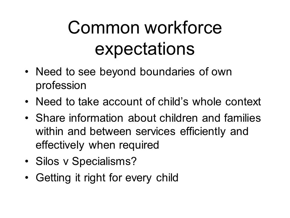 Common workforce expectations Need to see beyond boundaries of own profession Need to take account of childs whole context Share information about children and families within and between services efficiently and effectively when required Silos v Specialisms.