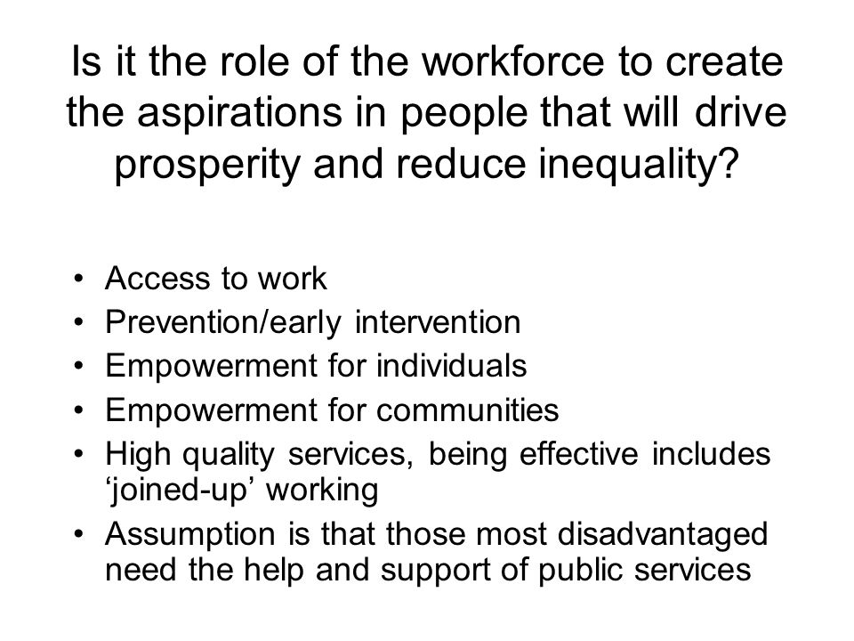 Is it the role of the workforce to create the aspirations in people that will drive prosperity and reduce inequality.